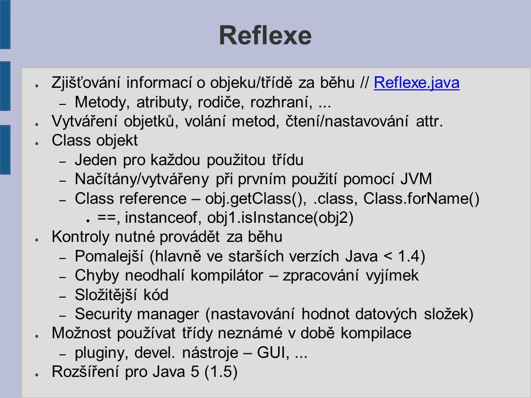 Reflexe ● Zjišťování informací o objeku/třídě za běhu // Reflexe.javaReflexe.java – Metody, atributy, rodiče, rozhraní,... ● Vytváření objetků, volání