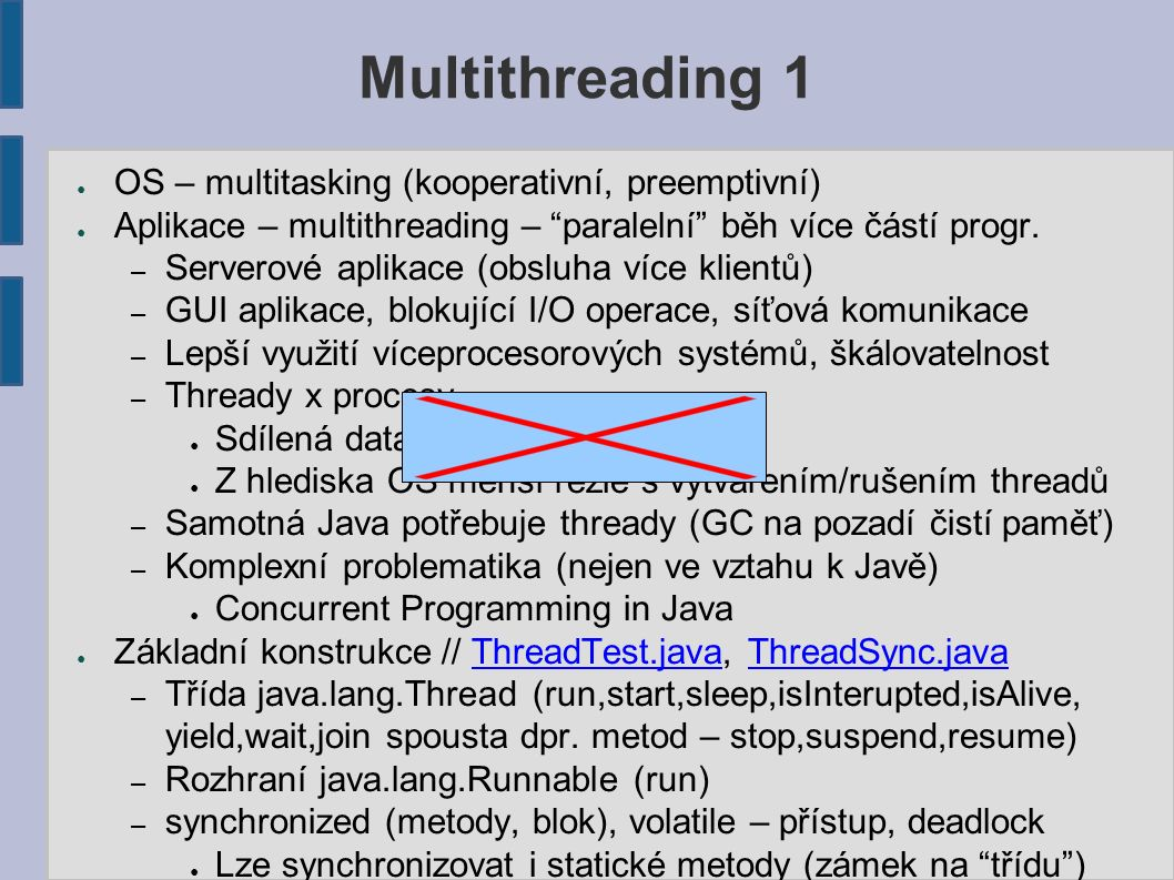 """Multithreading 1 ● OS – multitasking (kooperativní, preemptivní) ● Aplikace – multithreading – """"paralelní"""" běh více částí progr. – Serverové aplikace"""