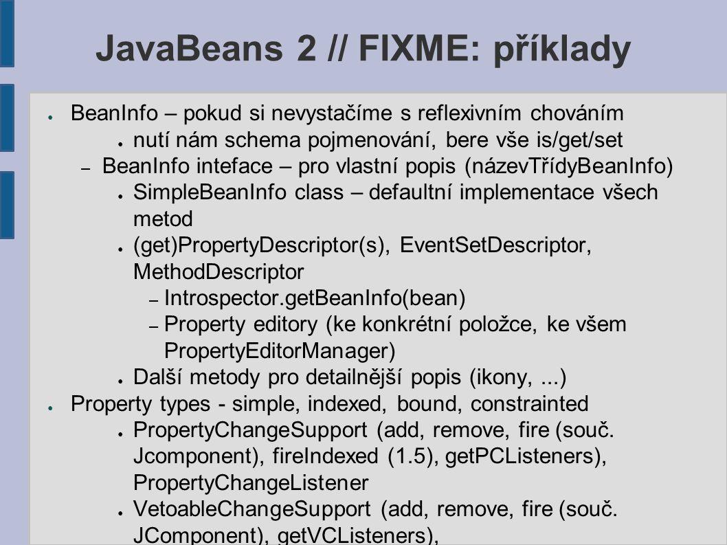 JavaBeans 2 // FIXME: příklady ● BeanInfo – pokud si nevystačíme s reflexivním chováním ● nutí nám schema pojmenování, bere vše is/get/set – BeanInfo