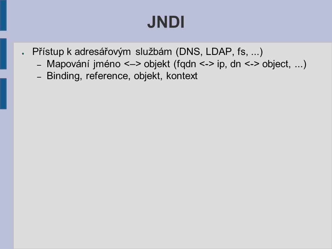 JNDI ● Přístup k adresářovým službám (DNS, LDAP, fs,...) – Mapování jméno objekt (fqdn ip, dn object,...) – Binding, reference, objekt, kontext