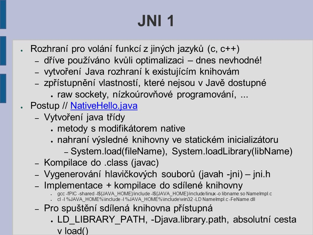 JNI 1 ● Rozhraní pro volání funkcí z jiných jazyků (c, c++) – dříve používáno kvůli optimalizaci – dnes nevhodné! – vytvoření Java rozhraní k existují