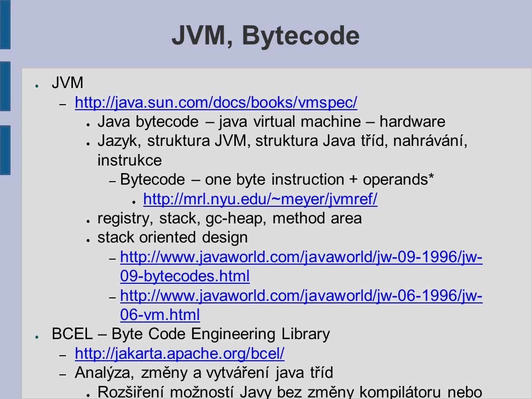 JVM, Bytecode ● JVM – http://java.sun.com/docs/books/vmspec/ http://java.sun.com/docs/books/vmspec/ ● Java bytecode – java virtual machine – hardware ● Jazyk, struktura JVM, struktura Java tříd, nahrávání, instrukce – Bytecode – one byte instruction + operands* ● http://mrl.nyu.edu/~meyer/jvmref/ http://mrl.nyu.edu/~meyer/jvmref/ ● registry, stack, gc-heap, method area ● stack oriented design – http://www.javaworld.com/javaworld/jw-09-1996/jw- 09-bytecodes.html http://www.javaworld.com/javaworld/jw-09-1996/jw- 09-bytecodes.html – http://www.javaworld.com/javaworld/jw-06-1996/jw- 06-vm.html http://www.javaworld.com/javaworld/jw-06-1996/jw- 06-vm.html ● BCEL – Byte Code Engineering Library – http://jakarta.apache.org/bcel/ http://jakarta.apache.org/bcel/ – Analýza, změny a vytváření java tříd ● Rozšiření možností Javy bez změny kompilátoru nebo JVM – V souborech, ale také dynamicky za běhu (classLoader) ● Vytváření tříd za běhu ● Java decompilers
