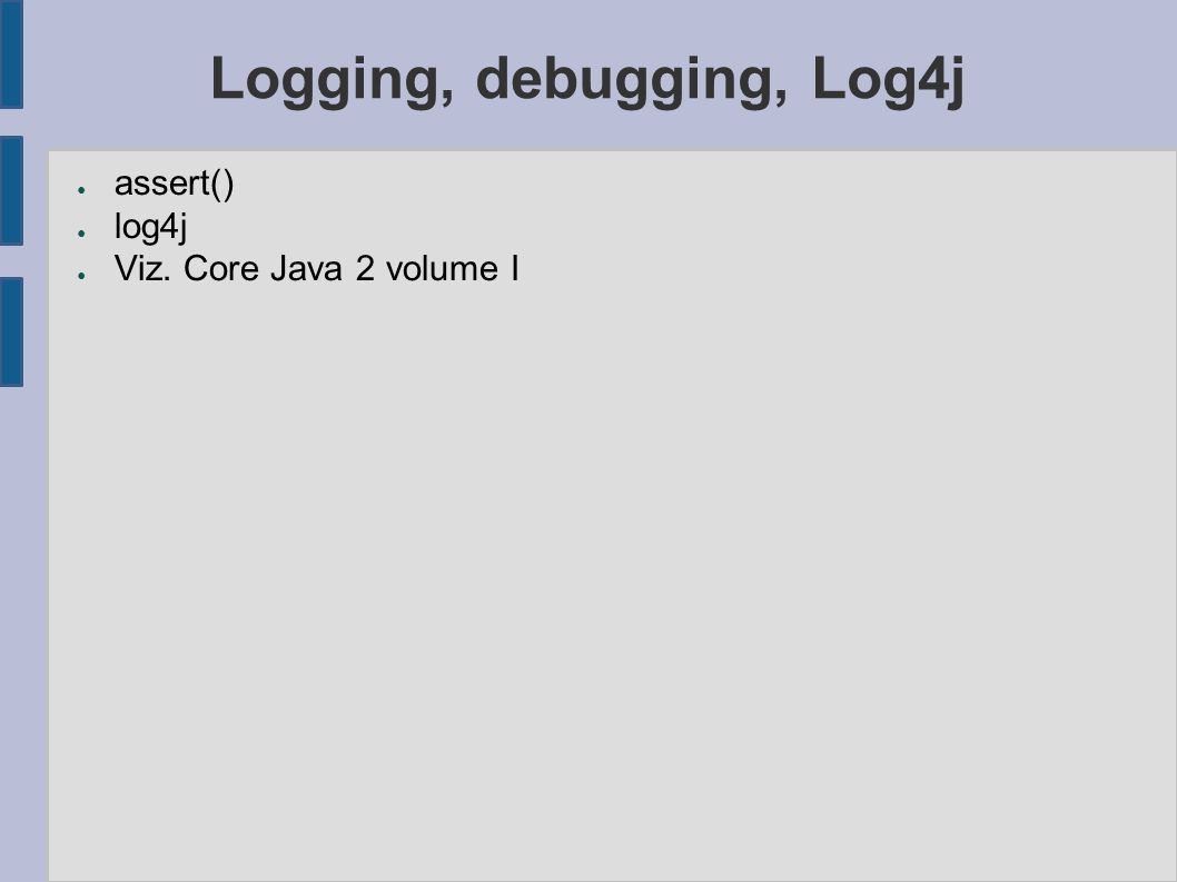 Logging, debugging, Log4j ● assert() ● log4j ● Viz. Core Java 2 volume I
