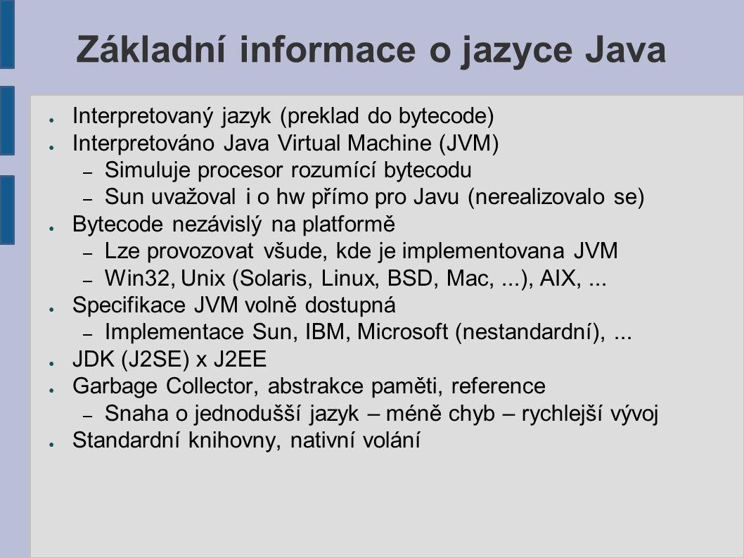 Základní informace o jazyce Java ● Interpretovaný jazyk (preklad do bytecode) ● Interpretováno Java Virtual Machine (JVM) – Simuluje procesor rozumící