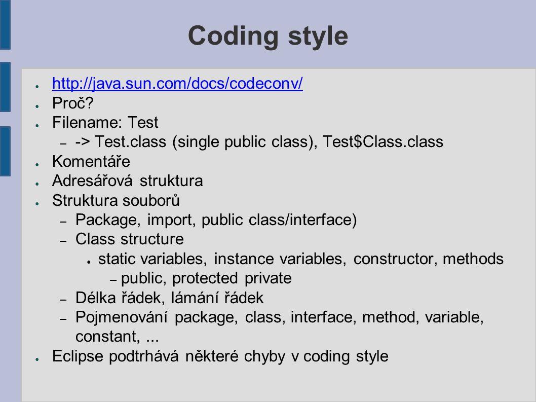 Coding style ● http://java.sun.com/docs/codeconv/ http://java.sun.com/docs/codeconv/ ● Proč? ● Filename: Test – -> Test.class (single public class), T