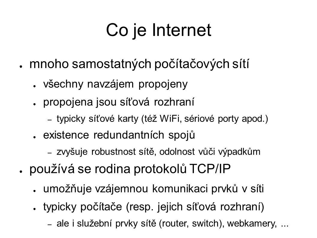 Co je Internet ● mnoho samostatných počítačových sítí ● všechny navzájem propojeny ● propojena jsou síťová rozhraní – typicky síťové karty (též WiFi, sériové porty apod.) ● existence redundantních spojů – zvyšuje robustnost sítě, odolnost vůči výpadkům ● používá se rodina protokolů TCP/IP ● umožňuje vzájemnou komunikaci prvků v síti ● typicky počítače (resp.