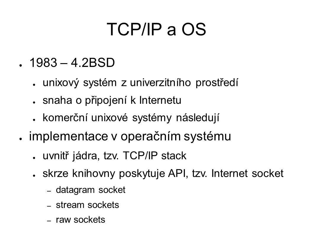 TCP/IP a OS ● 1983 – 4.2BSD ● unixový systém z univerzitního prostředí ● snaha o připojení k Internetu ● komerční unixové systémy následují ● implementace v operačním systému ● uvnitř jádra, tzv.