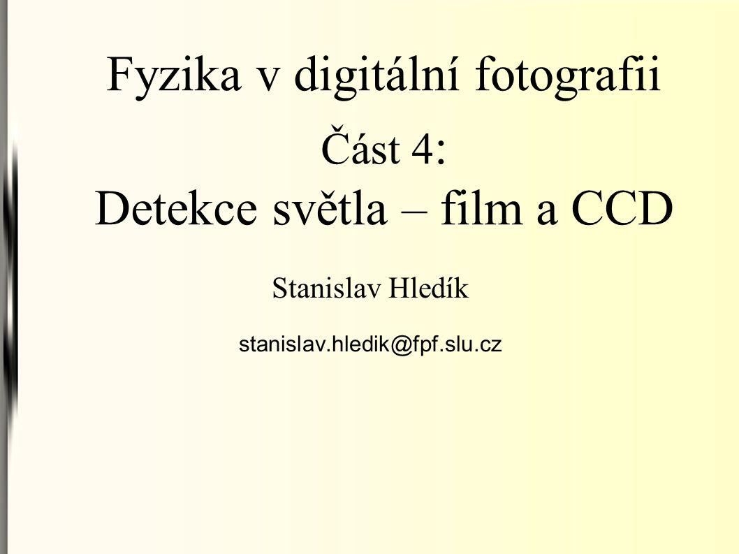 Fyzika v digitální fotografii Část 4 : Detekce světla – film a CCD Stanislav Hledík stanislav.hledik@fpf.slu.cz