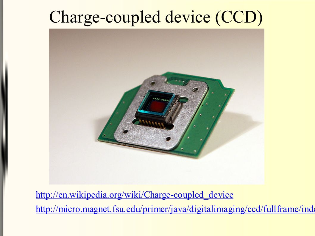 Charge-coupled device (CCD) http://en.wikipedia.org/wiki/Charge-coupled_device http://micro.magnet.fsu.edu/primer/java/digitalimaging/ccd/fullframe/in
