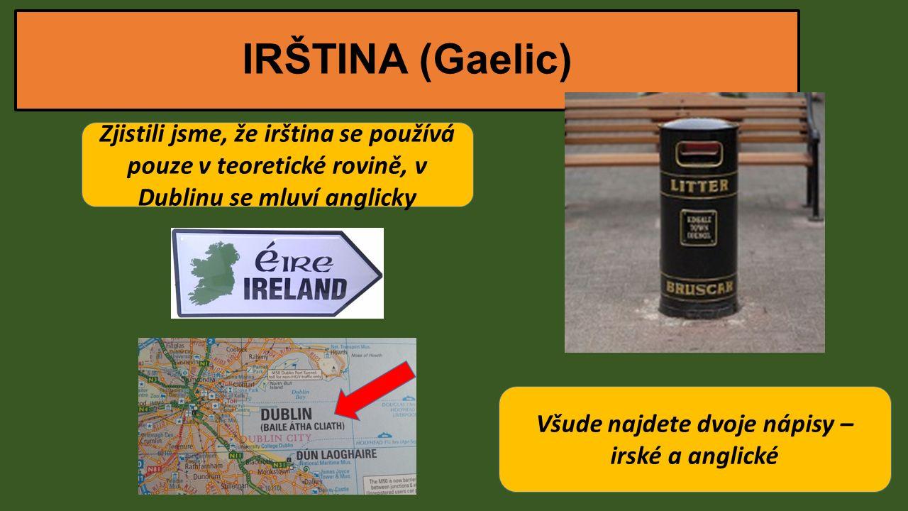 IRŠTINA (Gaelic) Zjistili jsme, že irština se používá pouze v teoretické rovině, v Dublinu se mluví anglicky Všude najdete dvoje nápisy – irské a anglické