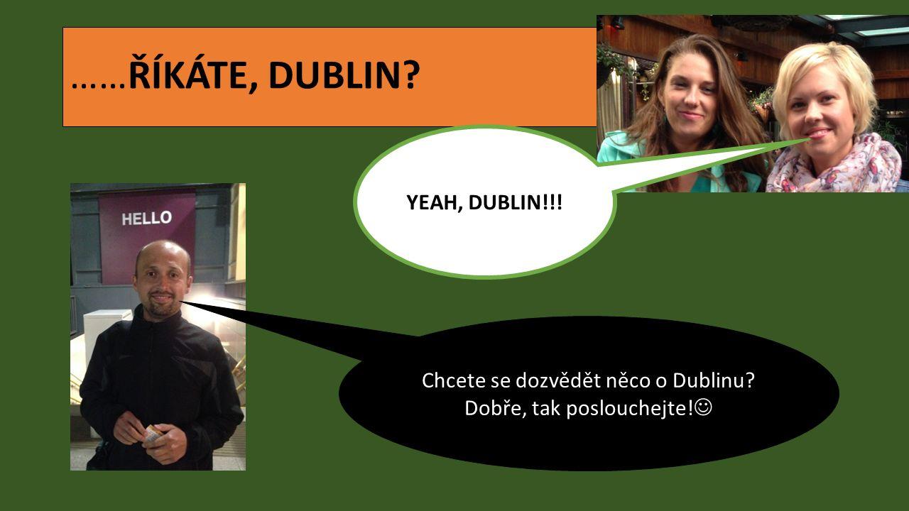 ……ŘÍKÁTE, DUBLIN Chcete se dozvědět něco o Dublinu Dobře, tak poslouchejte! YEAH, DUBLIN!!!