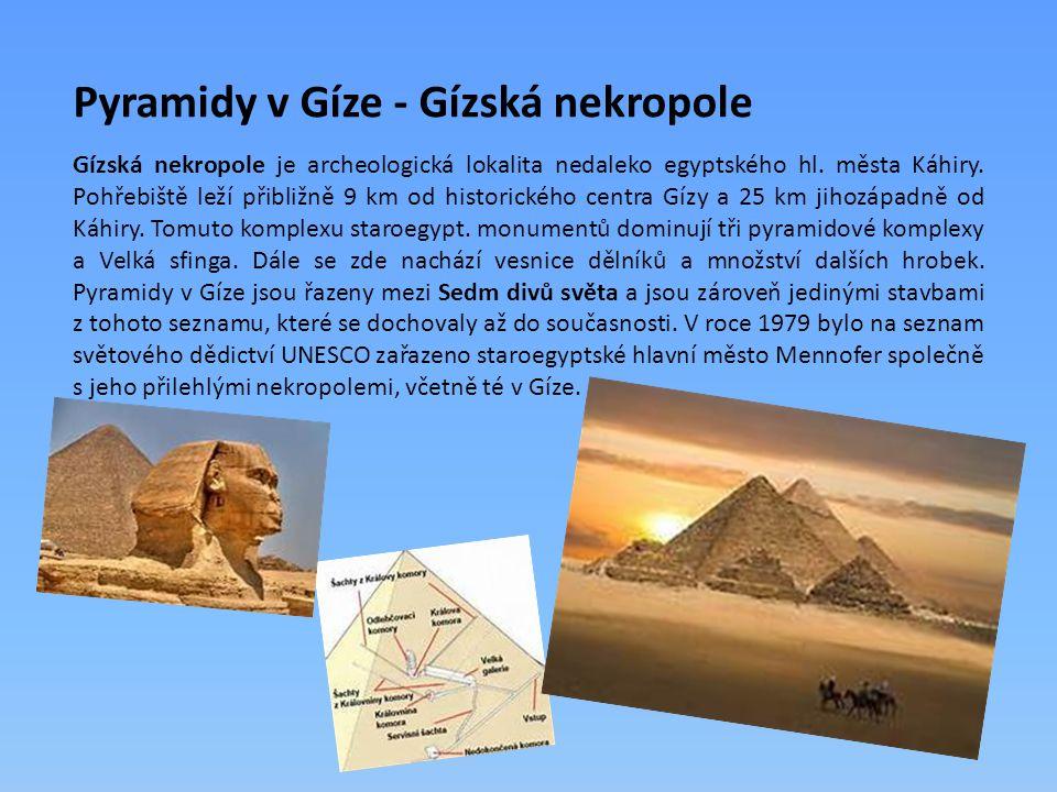 Pyramidy v Gíze - Gízská nekropole Gízská nekropole je archeologická lokalita nedaleko egyptského hl. města Káhiry. Pohřebiště leží přibližně 9 km od