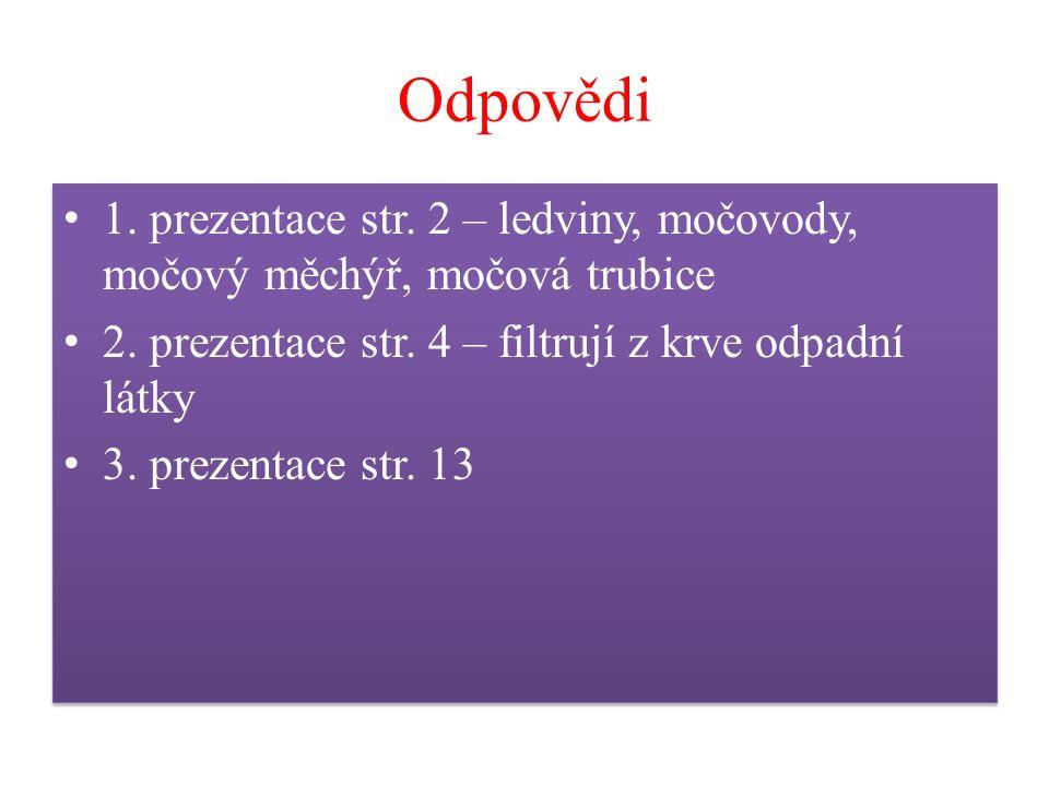 Odpovědi 1. prezentace str. 2 – ledviny, močovody, močový měchýř, močová trubice 2. prezentace str. 4 – filtrují z krve odpadní látky 3. prezentace st