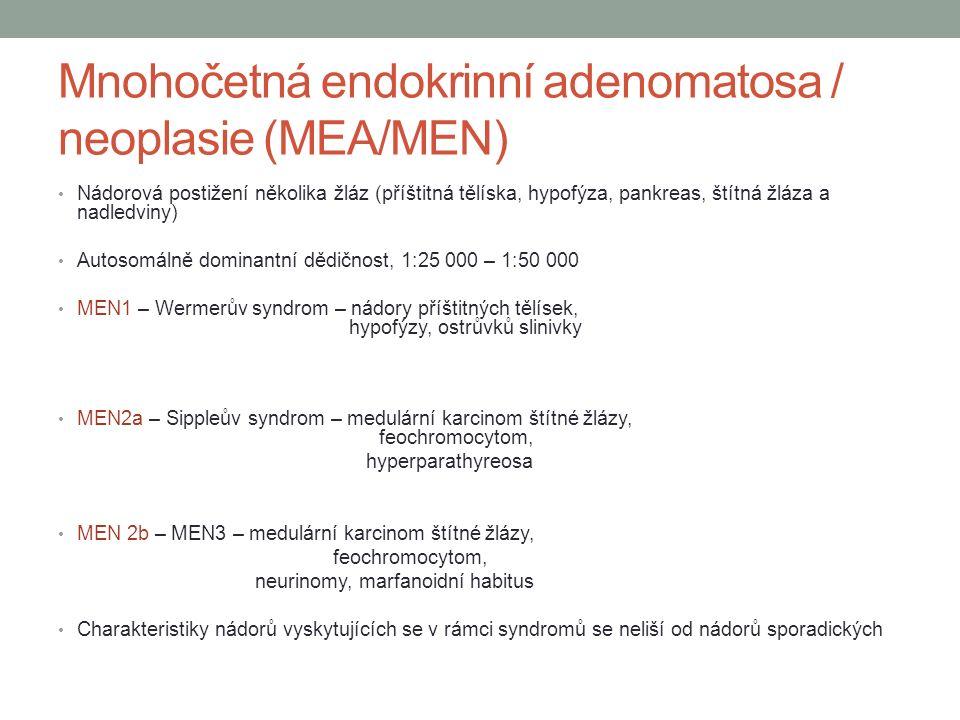Mnohočetná endokrinní adenomatosa / neoplasie (MEA/MEN) Nádorová postižení několika žláz (příštitná tělíska, hypofýza, pankreas, štítná žláza a nadledviny) Autosomálně dominantní dědičnost, 1:25 000 – 1:50 000 MEN1 – Wermerův syndrom – nádory příštitných tělísek, hypofýzy, ostrůvků slinivky MEN2a – Sippleův syndrom – medulární karcinom štítné žlázy, feochromocytom, hyperparathyreosa MEN 2b – MEN3 – medulární karcinom štítné žlázy, feochromocytom, neurinomy, marfanoidní habitus Charakteristiky nádorů vyskytujících se v rámci syndromů se neliší od nádorů sporadických