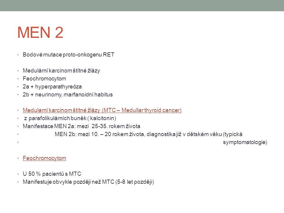 MEN 2 Bodové mutace proto-onkogenu RET Medulární karcinom štítné žlázy Feochromocytom 2a + hyperparathyreóza 2b + neurinomy, marfanoidní habitus Medularní karcinom štítné žlázy (MTC – Medullar thyroid cancer) z parafolikulárních buněk ( kalcitonin) Manifestace MEN 2a: mezi 25-35.