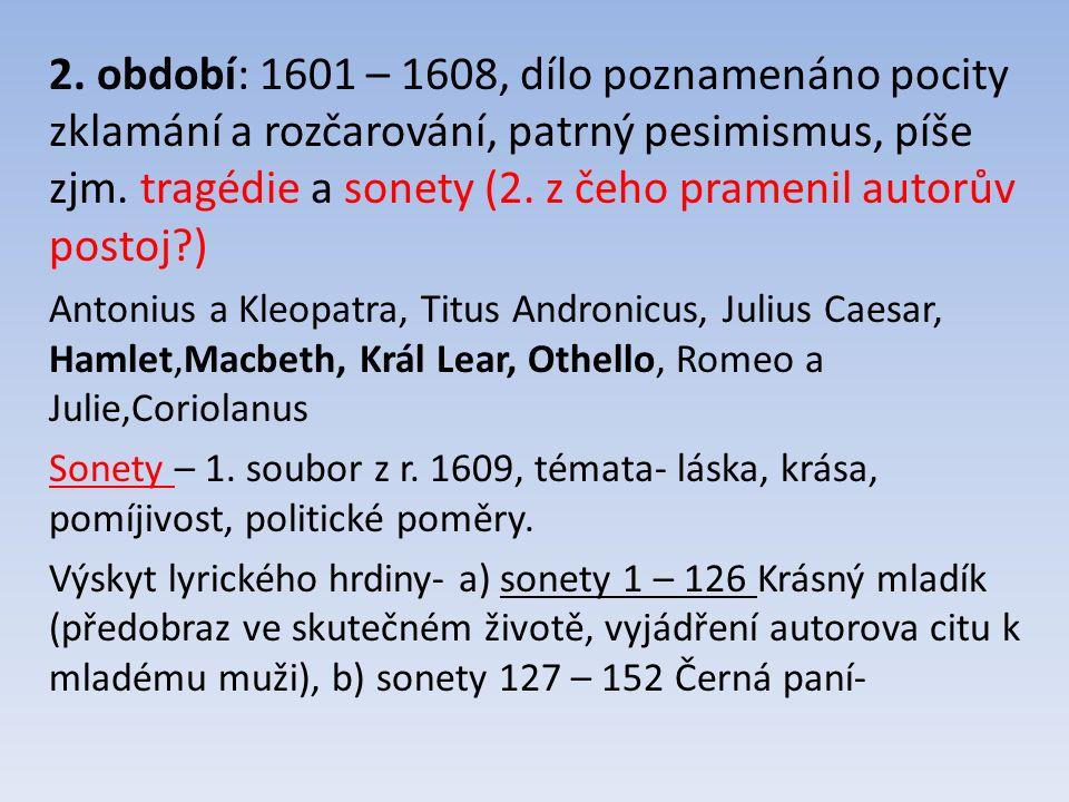 2. období: 1601 – 1608, dílo poznamenáno pocity zklamání a rozčarování, patrný pesimismus, píše zjm. tragédie a sonety (2. z čeho pramenil autorův pos