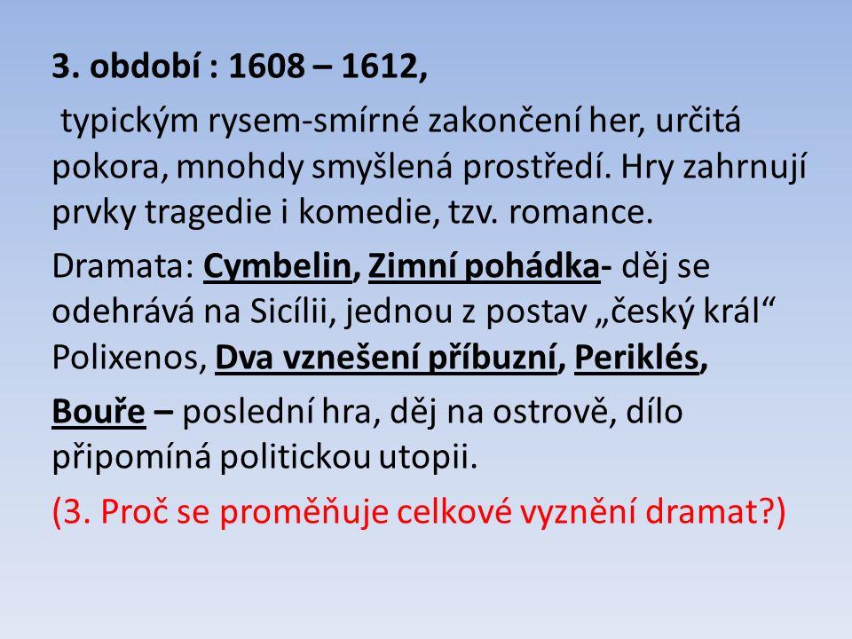 3. období : 1608 – 1612, typickým rysem-smírné zakončení her, určitá pokora, mnohdy smyšlená prostředí. Hry zahrnují prvky tragedie i komedie, tzv. ro