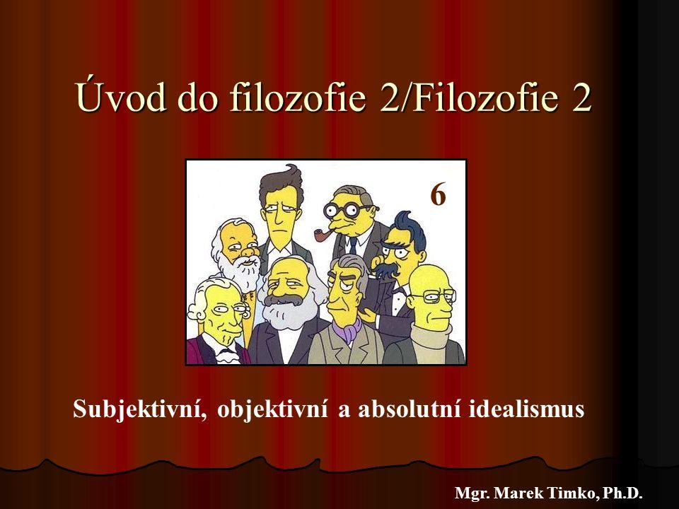 Úvod do filozofie 2/Filozofie 2 Mgr. Marek Timko, Ph.D. 6 Subjektivní, objektivní a absolutní idealismus