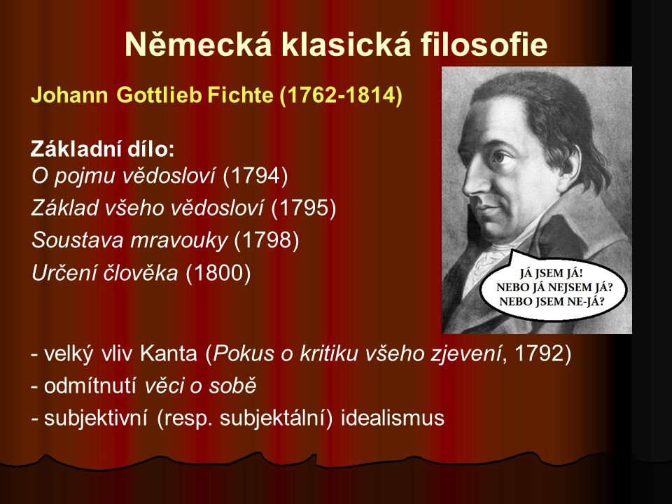 Německá klasická filosofie Johann Gottlieb Fichte (1762-1814) Základní dílo: O pojmu vědosloví (1794) Základ všeho vědosloví (1795) Soustava mravouky