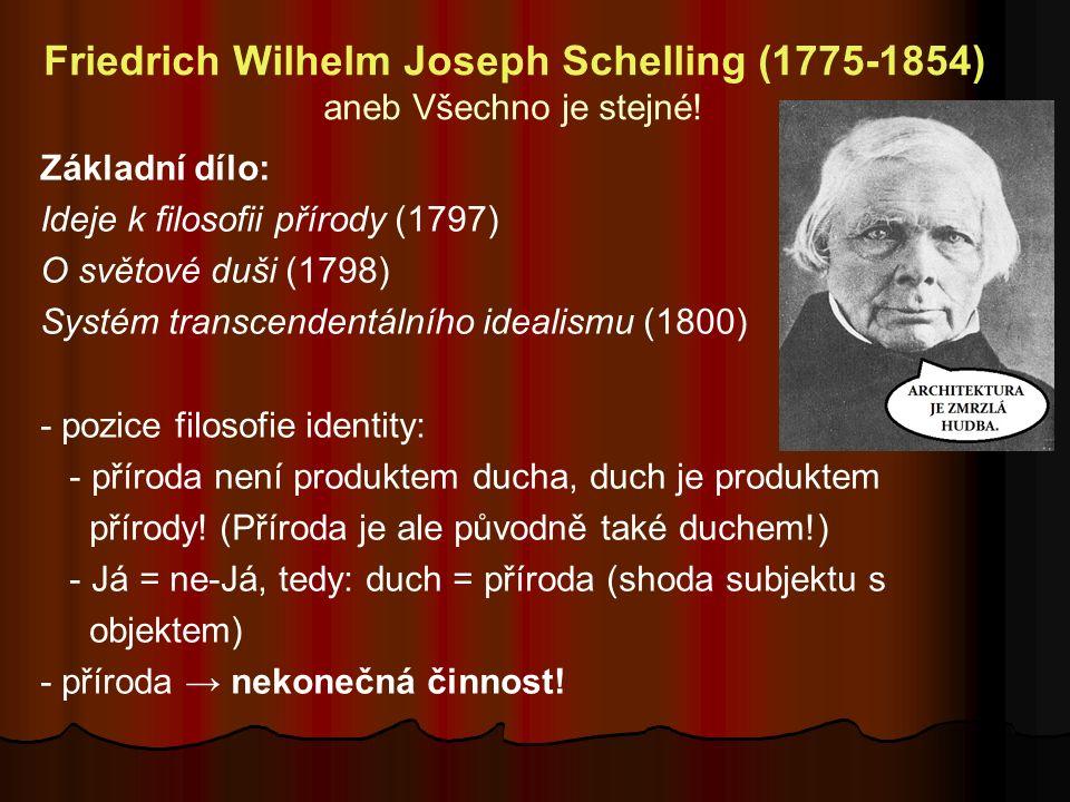 Friedrich Wilhelm Joseph Schelling (1775-1854) aneb Všechno je stejné! Základní dílo: Ideje k filosofii přírody (1797) O světové duši (1798) Systém tr