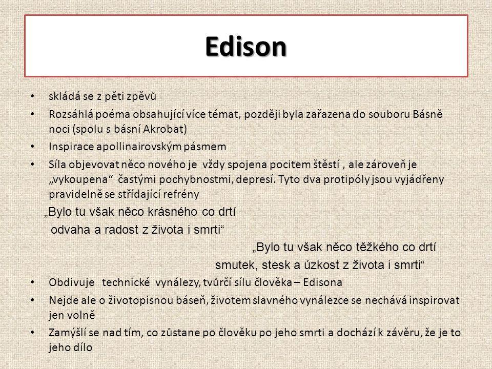 """Edison skládá se z pěti zpěvů Rozsáhlá poéma obsahující více témat, později byla zařazena do souboru Básně noci (spolu s básní Akrobat) Inspirace apollinairovským pásmem Síla objevovat něco nového je vždy spojena pocitem štěstí, ale zároveň je """"vykoupena častými pochybnostmi, depresí."""