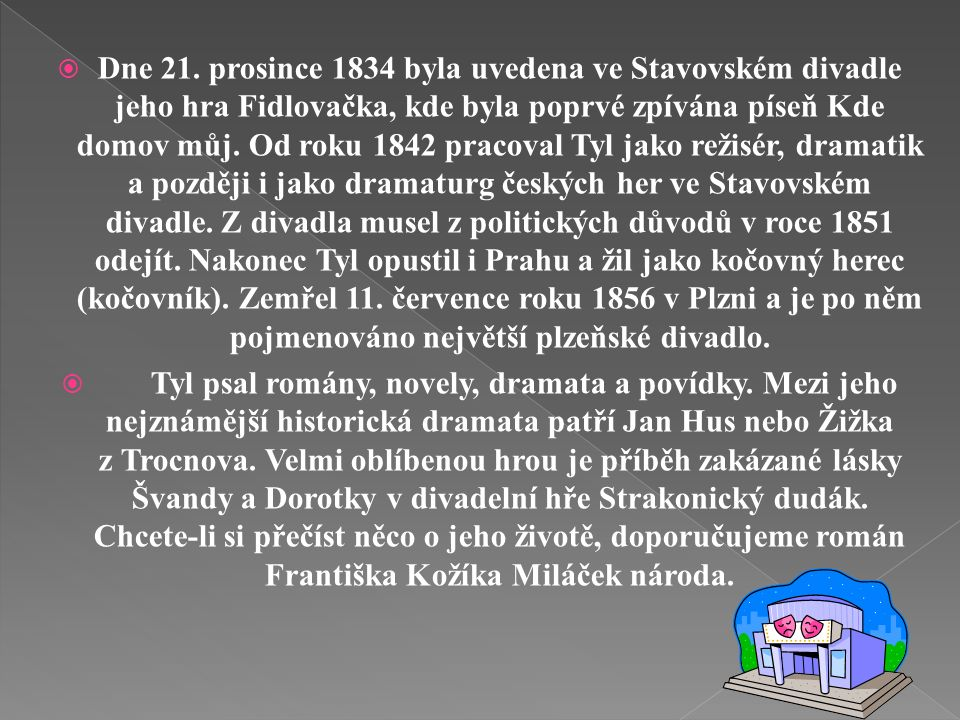  Josef Kajetán Tyl se narodil 4. února roku 1808 v Kutné Hoře. Studoval nejdříve gymnázium v Praze a v Hradci Králové, poté studoval filosofickou fak