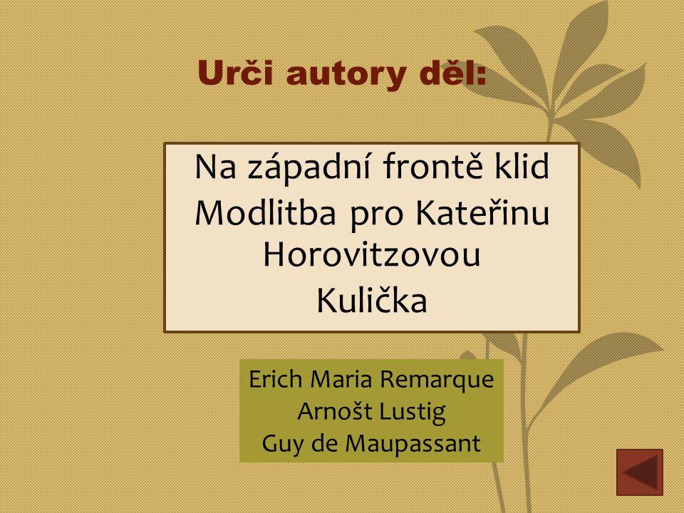 Urči autory děl: Na západní frontě klid Modlitba pro Kateřinu Horovitzovou Kulička Erich Maria Remarque Arnošt Lustig Guy de Maupassant