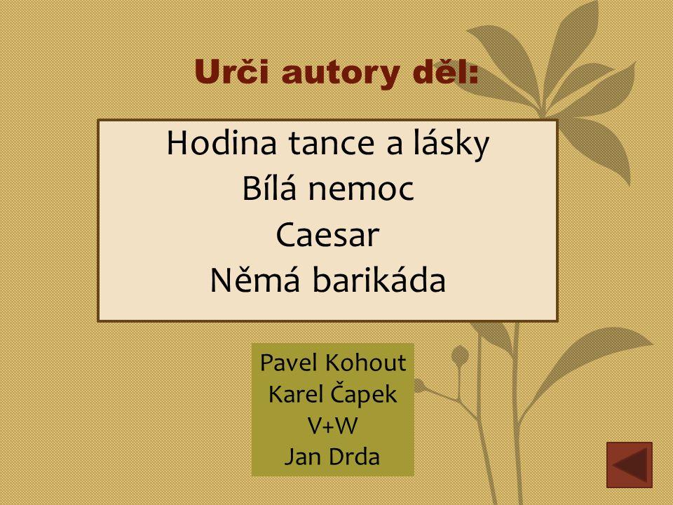 Urči autory děl: Hodina tance a lásky Bílá nemoc Caesar Němá barikáda Pavel Kohout Karel Čapek V+W Jan Drda