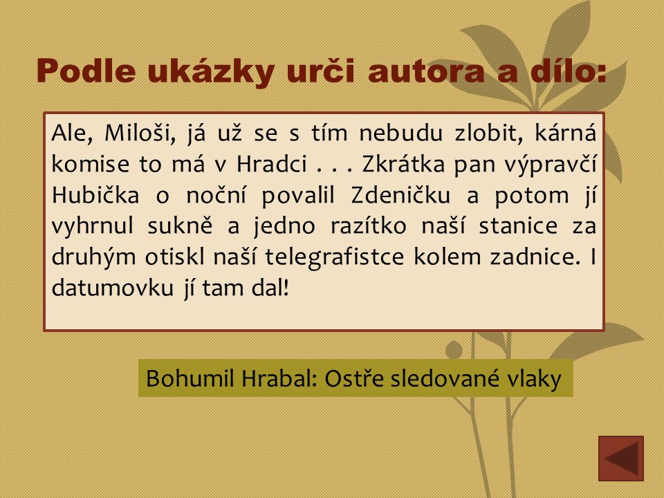 Podle ukázky urči autora a dílo: Ale, Miloši, já už se s tím nebudu zlobit, kárná komise to má v Hradci... Zkrátka pan výpravčí Hubička o noční povali
