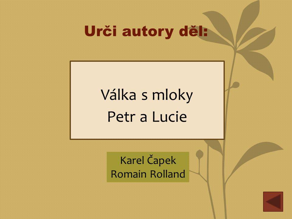 Urči autory děl: Válka s mloky Petr a Lucie Karel Čapek Romain Rolland