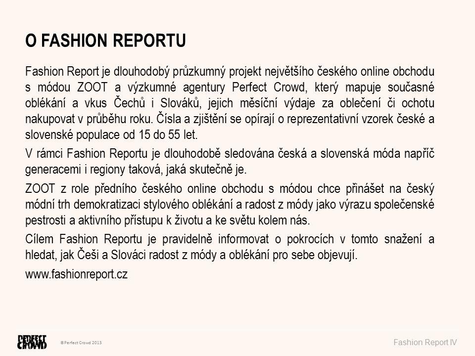 ©Perfect Crowd 2013 Fashion Report IV O FASHION REPORTU Fashion Report je dlouhodobý průzkumný projekt největšího českého online obchodu s módou ZOOT a výzkumné agentury Perfect Crowd, který mapuje současné oblékání a vkus Čechů i Slováků, jejich měsíční výdaje za oblečení či ochotu nakupovat v průběhu roku.