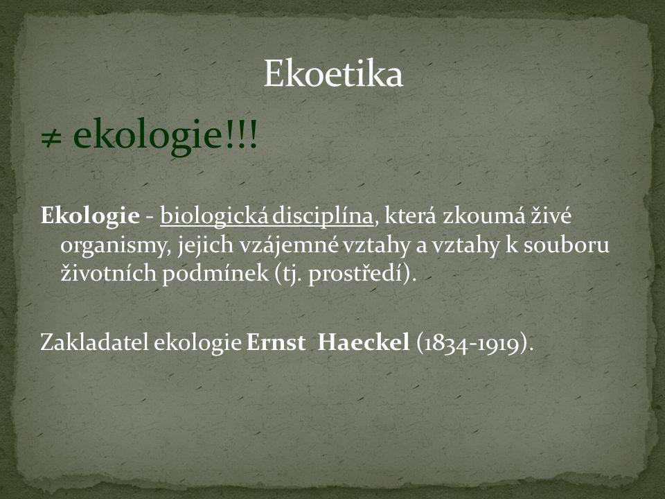 ≠ ekologie!!! Ekologie - biologická disciplína, která zkoumá živé organismy, jejich vzájemné vztahy a vztahy k souboru životních podmínek (tj. prostře