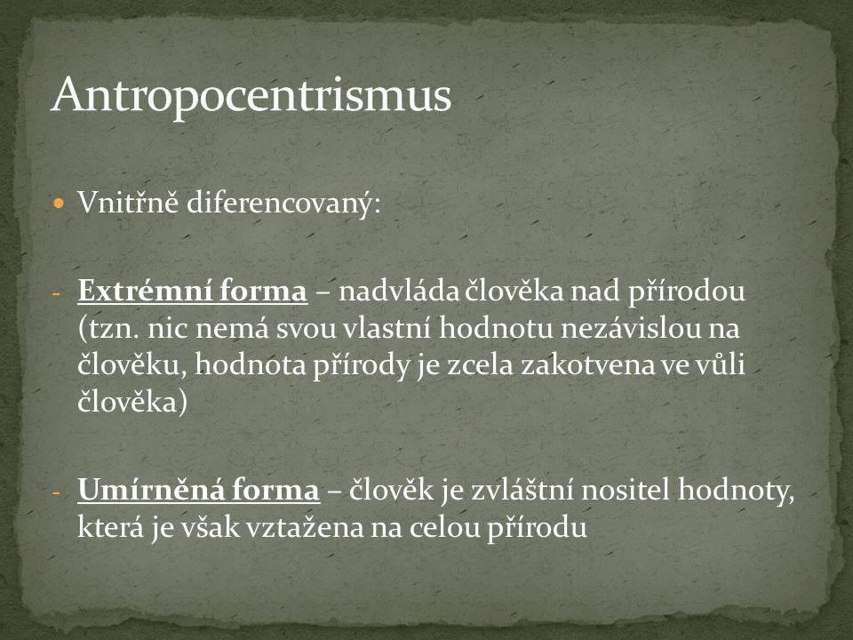 Vnitřně diferencovaný: - Extrémní forma – nadvláda člověka nad přírodou (tzn. nic nemá svou vlastní hodnotu nezávislou na člověku, hodnota přírody je