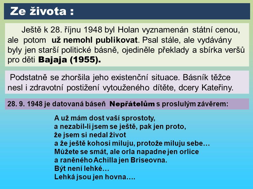 Ještě k 28. říjnu 1948 byl Holan vyznamenán státní cenou, ale potom už nemohl publikovat. Psal stále, ale vydávány byly jen starší politické básně, oj
