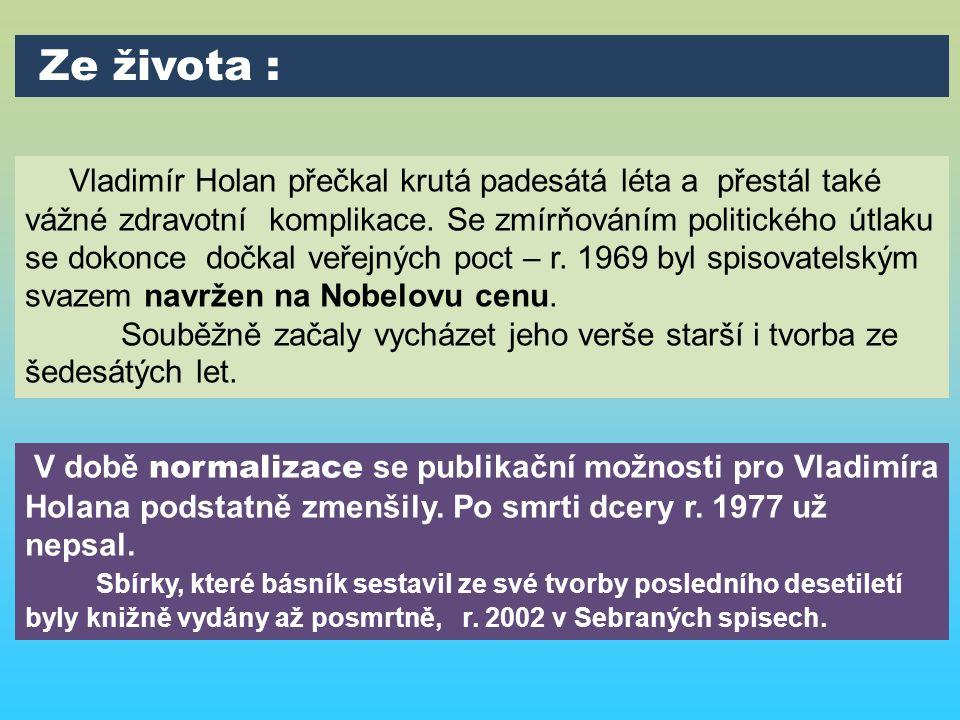 Vladimír Holan přečkal krutá padesátá léta a přestál také vážné zdravotní komplikace. Se zmírňováním politického útlaku se dokonce dočkal veřejných po