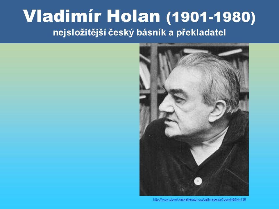 Vladimír Holan (1901-1980) nejsložitější český básník a překladatel http://www.slovnikceskeliteratury.cz/getImage.jsp docid=6&id=135