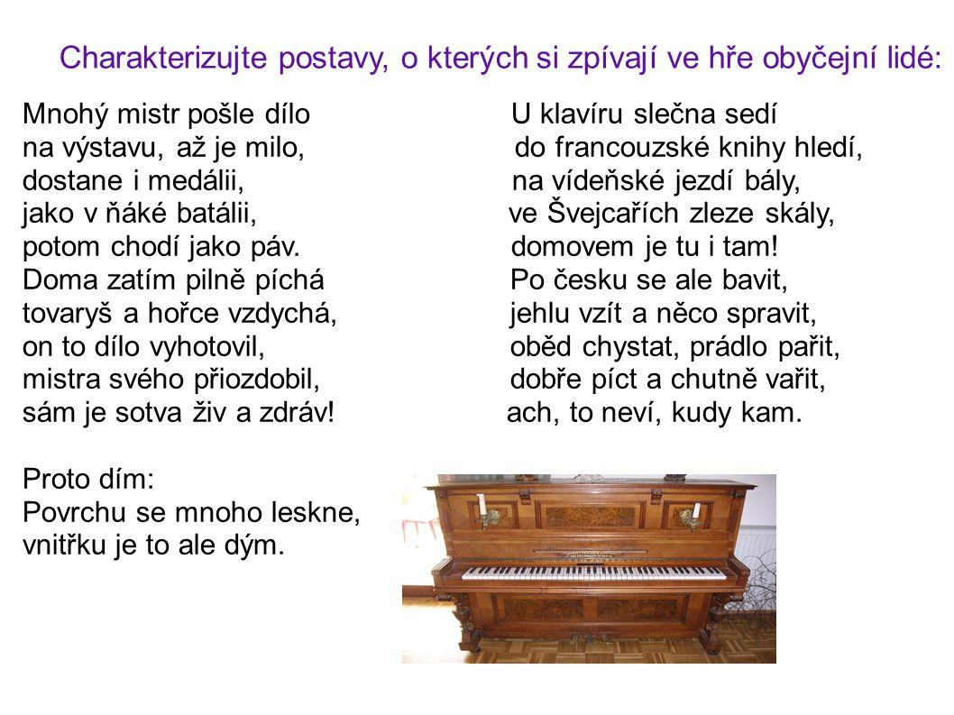 Charakterizujte postavy, o kterých si zpívají ve hře obyčejní lidé: Mnohý mistr pošle dílo U klavíru slečna sedí na výstavu, až je milo, do francouzské knihy hledí, dostane i medálii, na vídeňské jezdí bály, jako v ňáké batálii, ve Švejcařích zleze skály, potom chodí jako páv.