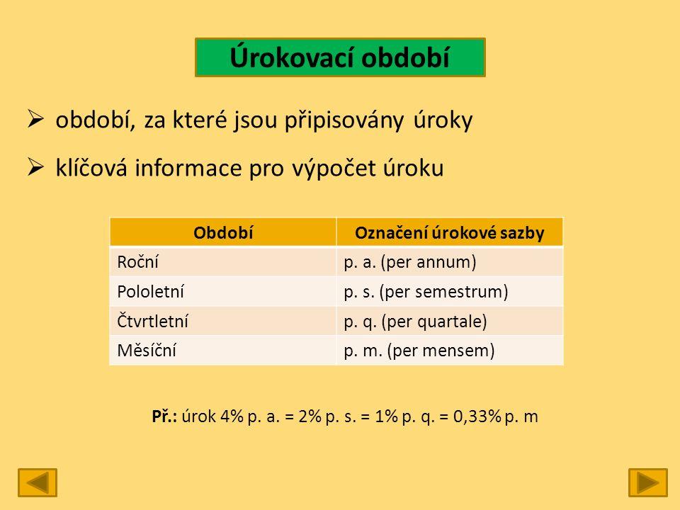 Úrokovací období  období, za které jsou připisovány úroky  klíčová informace pro výpočet úroku ObdobíOznačení úrokové sazby Ročníp. a. (per annum) P