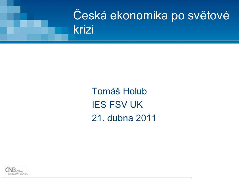 Česká ekonomika po světové krizi Tomáš Holub IES FSV UK 21. dubna 2011