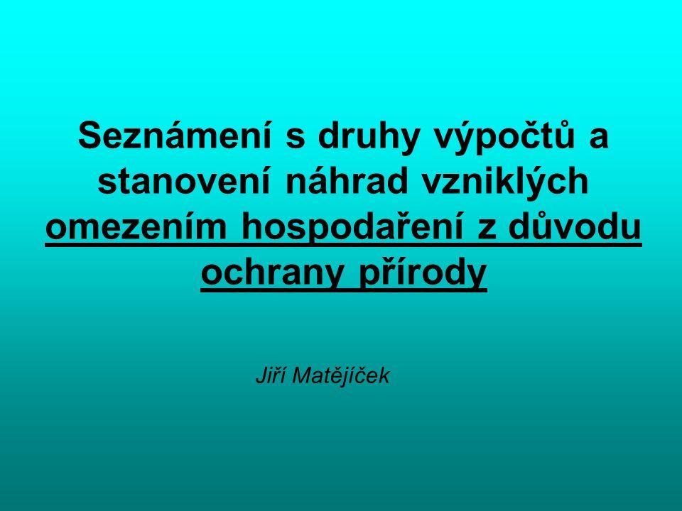 Seznámení s druhy výpočtů a stanovení náhrad vzniklých omezením hospodaření z důvodu ochrany přírody Jiří Matějíček
