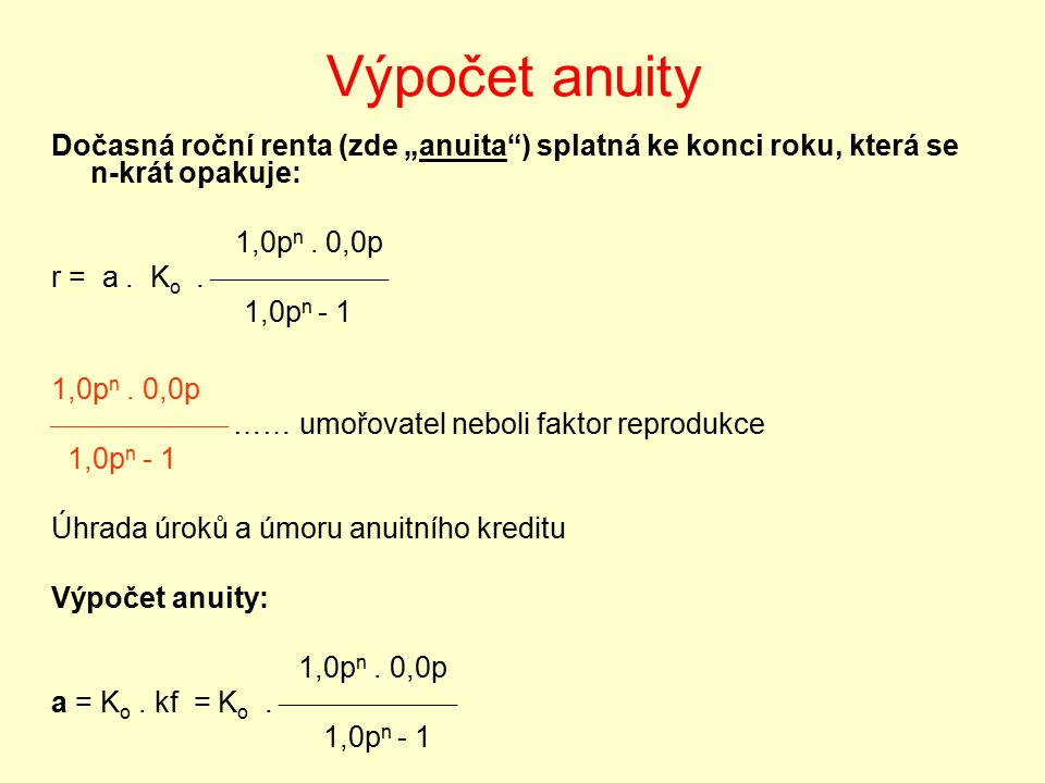 """Výpočet anuity Dočasná roční renta (zde """"anuita"""") splatná ke konci roku, která se n-krát opakuje: 1,0p n. 0,0p r = a. K o.  1,0p n - 1 1,0p n. 0"""