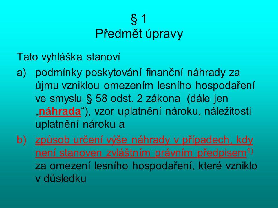 § 1 Předmět úpravy Tato vyhláška stanoví a)podmínky poskytování finanční náhrady za újmu vzniklou omezením lesního hospodaření ve smyslu § 58 odst. 2