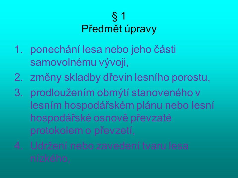 § 1 Předmět úpravy 1.ponechání lesa nebo jeho části samovolnému vývoji, 2.změny skladby dřevin lesního porostu, 3.prodloužením obmýtí stanoveného v lesním hospodářském plánu nebo lesní hospodářské osnově převzaté protokolem o převzetí, 4.Udržení nebo zavedení tvaru lesa nízkého,