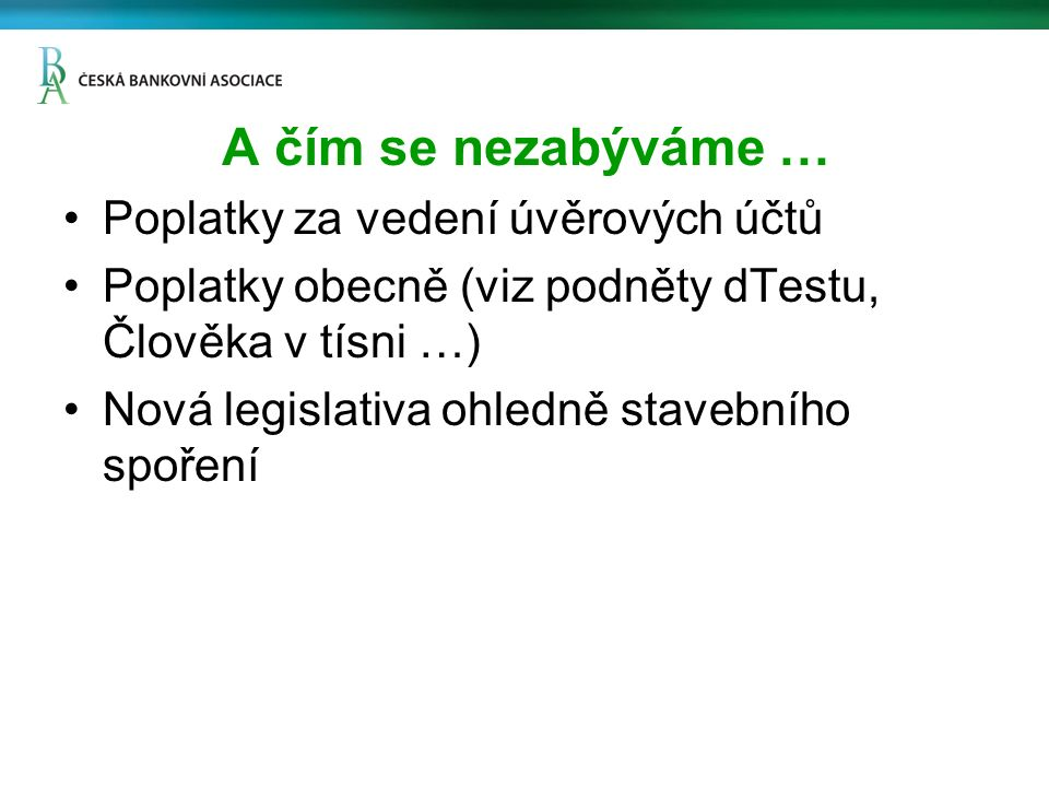A čím se nezabýváme … Poplatky za vedení úvěrových účtů Poplatky obecně (viz podněty dTestu, Člověka v tísni …) Nová legislativa ohledně stavebního spoření