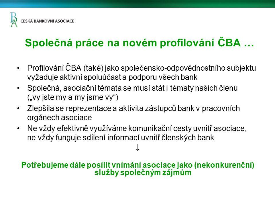 """Společná práce na novém profilování ČBA … Profilování ČBA (také) jako společensko-odpovědnostního subjektu vyžaduje aktivní spoluúčast a podporu všech bank Společná, asociační témata se musí stát i tématy našich členů (""""vy jste my a my jsme vy ) Zlepšila se reprezentace a aktivita zástupců bank v pracovních orgánech asociace Ne vždy efektivně využíváme komunikační cesty uvnitř asociace, ne vždy funguje sdílení informací uvnitř členských bank ↓ Potřebujeme dále posílit vnímání asociace jako (nekonkurenční) služby společným zájmům"""
