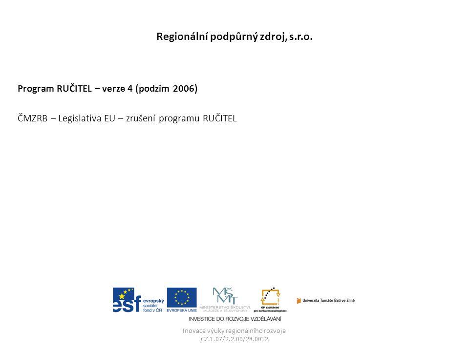 Regionální podpůrný zdroj, s.r.o. Program RUČITEL – verze 4 (podzim 2006) ČMZRB – Legislativa EU – zrušení programu RUČITEL Inovace výuky regionálního