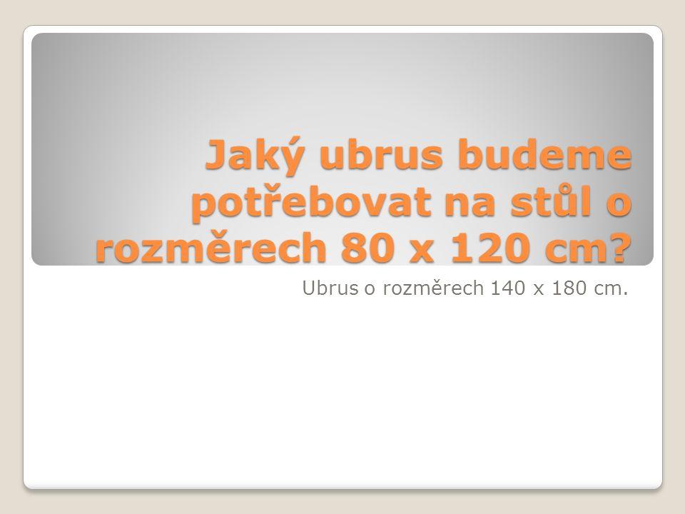 Jaký ubrus budeme potřebovat na stůl o rozměrech 80 x 120 cm? Ubrus o rozměrech 140 x 180 cm.