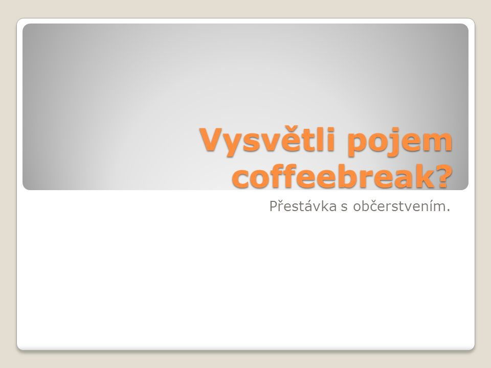Vysvětli pojem coffeebreak Přestávka s občerstvením.