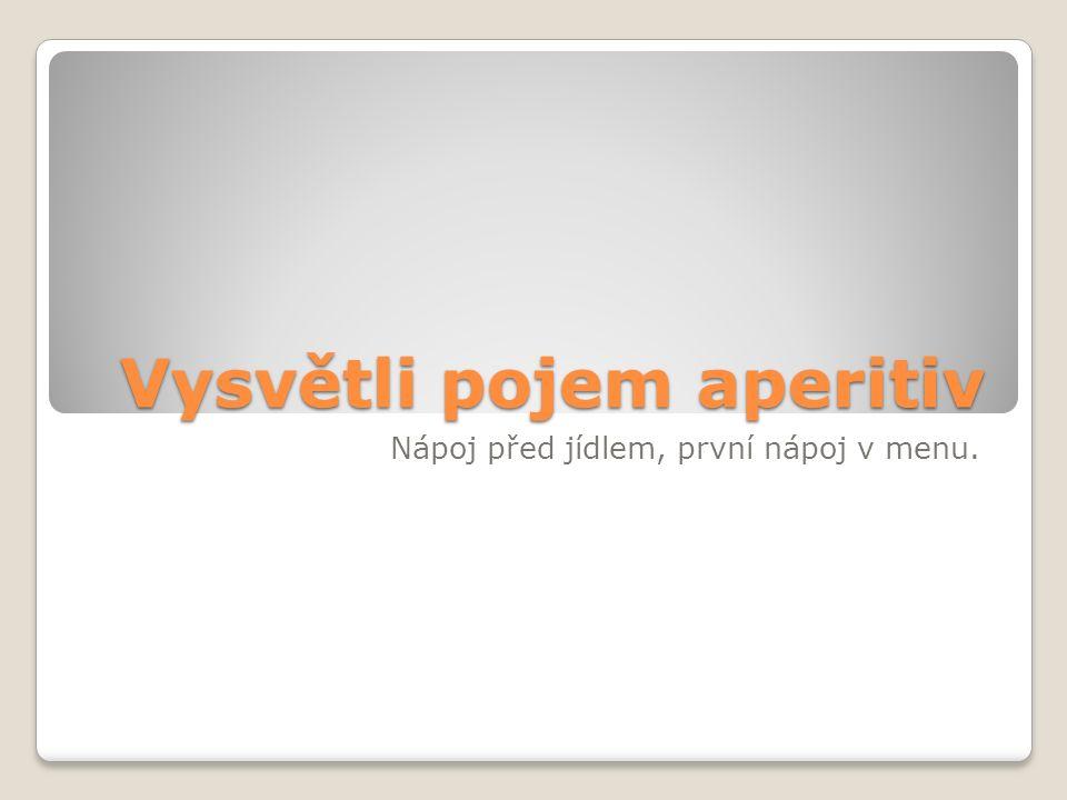 Vysvětli pojem aperitiv Nápoj před jídlem, první nápoj v menu.