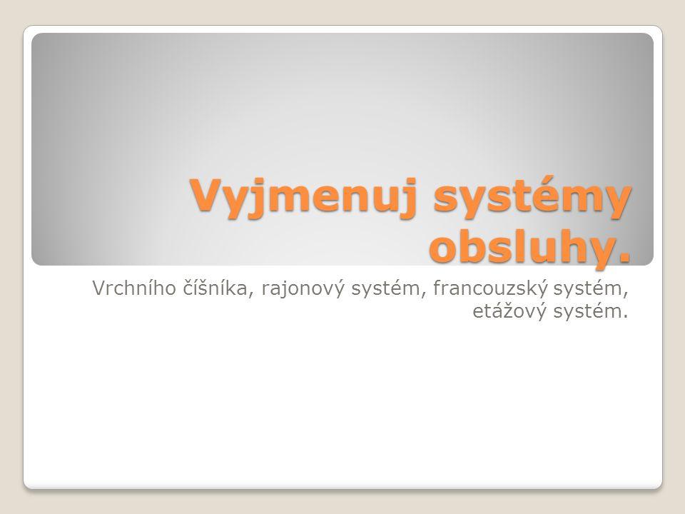 Vyjmenuj systémy obsluhy. Vrchního číšníka, rajonový systém, francouzský systém, etážový systém.